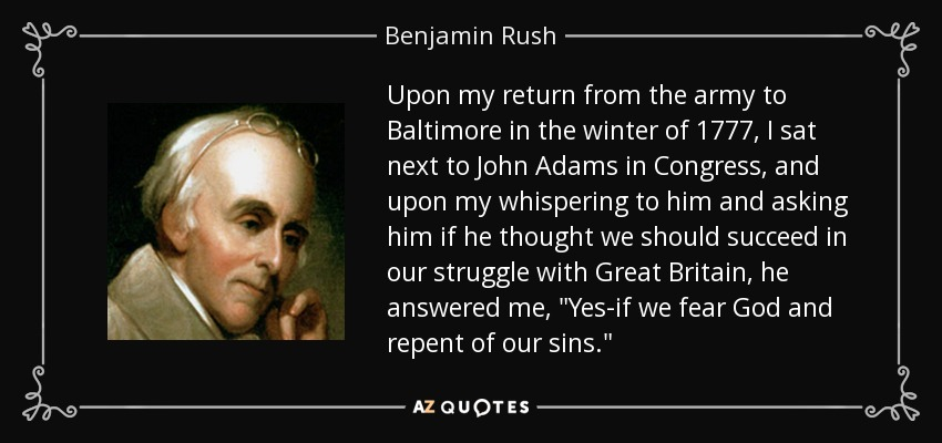 Upon my return from the army to Baltimore in the winter of 1777, I sat next to John Adams in Congress, and upon my whispering to him and asking him if he thought we should succeed in our struggle with Great Britain, he answered me,
