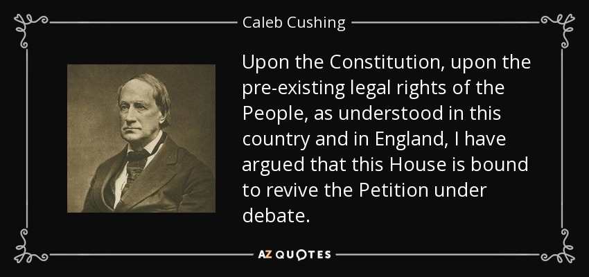Upon the Constitution, upon the pre-existing legal rights of the People, as understood in this country and in England, I have argued that this House is bound to revive the Petition under debate. - Caleb Cushing