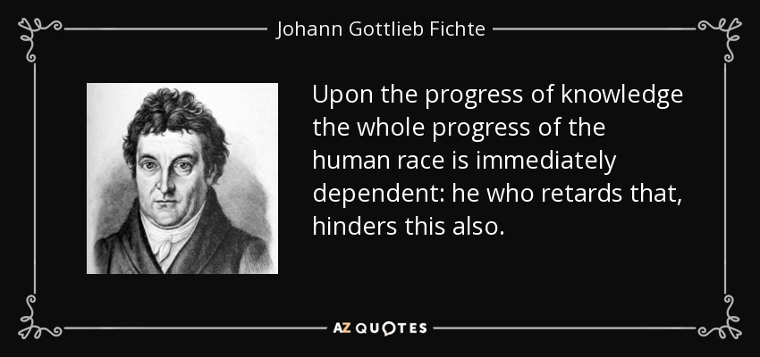 Upon the progress of knowledge the whole progress of the human race is immediately dependent: he who retards that, hinders this also. - Johann Gottlieb Fichte