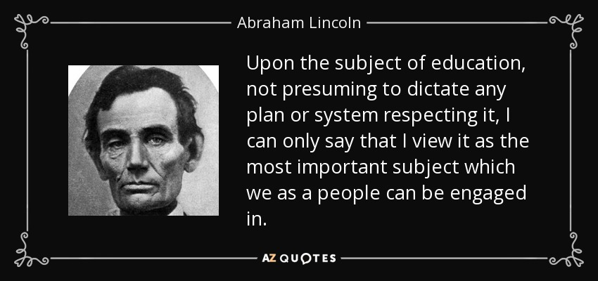 Upon the subject of education, not presuming to dictate any plan or system respecting it, I can only say that I view it as the most important subject which we as a people can be engaged in. - Abraham Lincoln