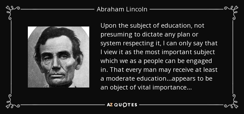 Upon the subject of education, not presuming to dictate any plan or system respecting it, I can only say that I view it as the most important subject which we as a people can be engaged in. That every man may receive at least a moderate education...appears to be an object of vital importance... - Abraham Lincoln