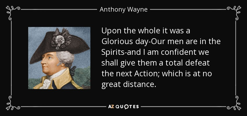 Upon the whole it was a Glorious day-Our men are in the Spirits-and I am confident we shall give them a total defeat the next Action; which is at no great distance. - Anthony Wayne