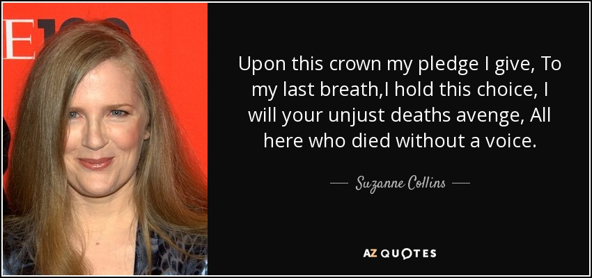 Upon this crown my pledge I give, To my last breath,I hold this choice, I will your unjust deaths avenge, All here who died without a voice. - Suzanne Collins