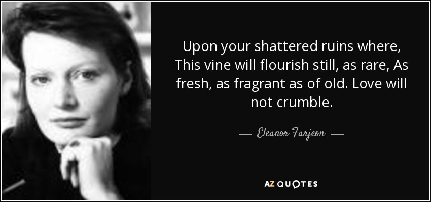 Upon your shattered ruins where, This vine will flourish still, as rare, As fresh, as fragrant as of old. Love will not crumble. - Eleanor Farjeon