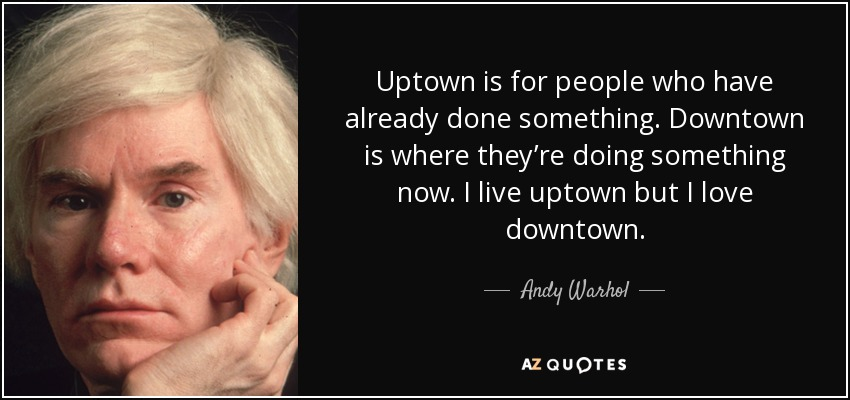 Uptown is for people who have already done something. Downtown is where they're doing something now. I live uptown but I love downtown. - Andy Warhol