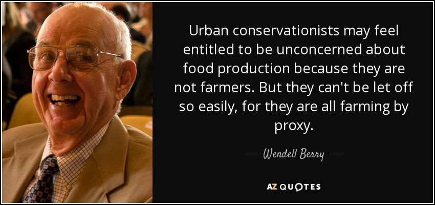 Urban conservationists may feel entitled to be unconcerned about food production because they are not farmers. But they can't be let off so easily, for they are all farming by proxy. - Wendell Berry