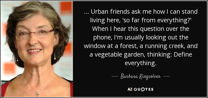 ... Urban friends ask me how I can stand living here, 'so far from everything?' When I hear this question over the phone, I'm usually looking out the window at a forest, a running creek, and a vegetable garden, thinking: Define everything. - Barbara Kingsolver