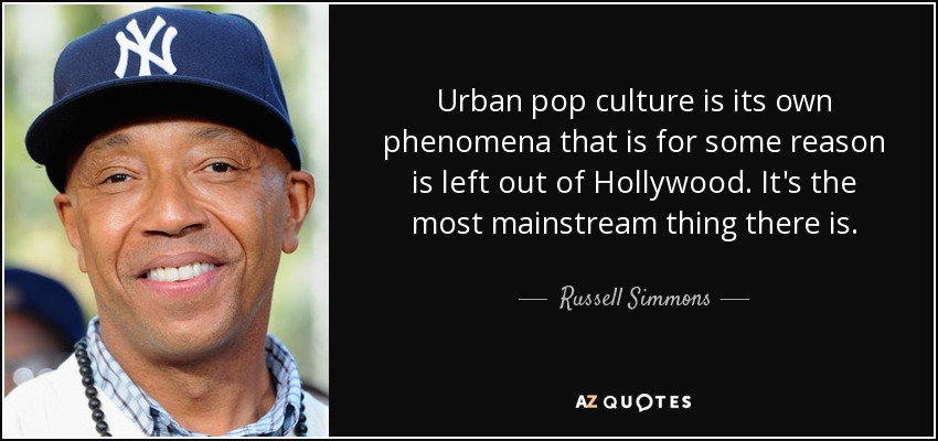 Urban pop culture is its own phenomena that is for some reason is left out of Hollywood. It's the most mainstream thing there is. - Russell Simmons