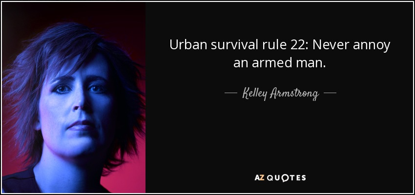 Urban survival rule 22: Never annoy an armed man. - Kelley Armstrong