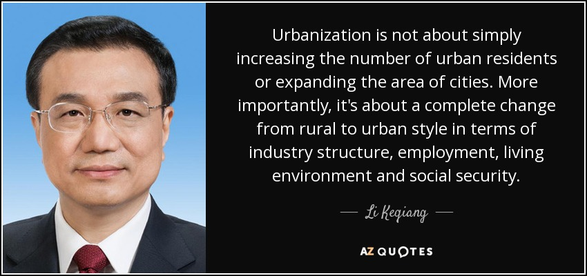 Urbanization is not about simply increasing the number of urban residents or expanding the area of cities. More importantly, it's about a complete change from rural to urban style in terms of industry structure, employment, living environment and social security. - Li Keqiang
