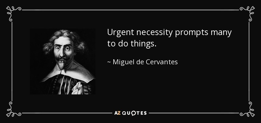 Urgent necessity prompts many to do things. - Miguel de Cervantes