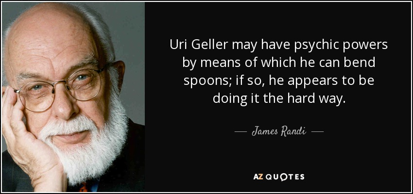 Uri Geller may have psychic powers by means of which he can bend spoons; if so, he appears to be doing it the hard way. - James Randi