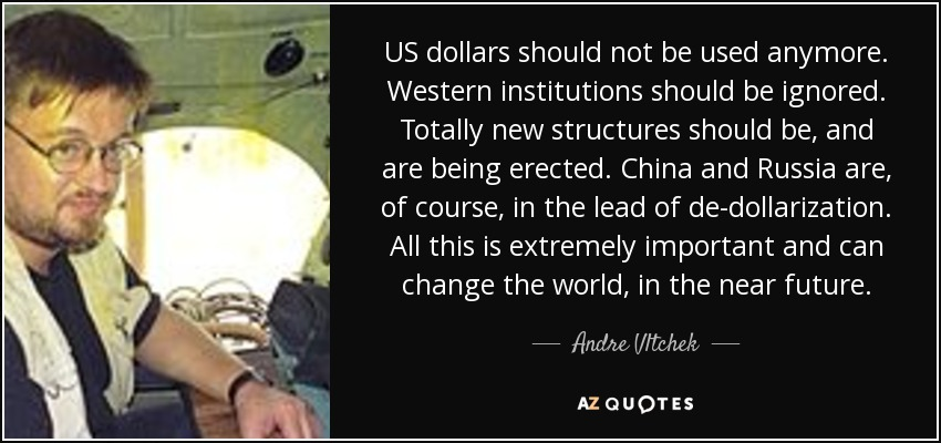 US dollars should not be used anymore. Western institutions should be ignored. Totally new structures should be, and are being erected. China and Russia are, of course, in the lead of de-dollarization. All this is extremely important and can change the world, in the near future. - Andre Vltchek