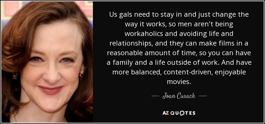 Us gals need to stay in and just change the way it works, so men aren't being workaholics and avoiding life and relationships, and they can make films in a reasonable amount of time, so you can have a family and a life outside of work. And have more balanced, content-driven, enjoyable movies. - Joan Cusack