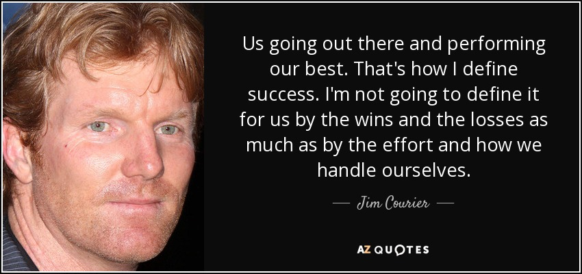 Us going out there and performing our best. That's how I define success. I'm not going to define it for us by the wins and the losses as much as by the effort and how we handle ourselves. - Jim Courier