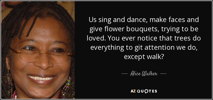 Us sing and dance, make faces and give flower bouquets, trying to be loved. You ever notice that trees do everything to git attention we do, except walk? - Alice Walker