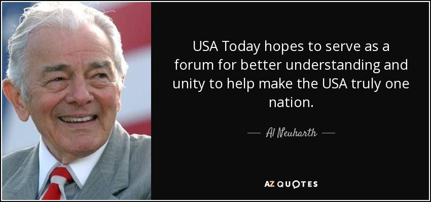 USA Today hopes to serve as a forum for better understanding and unity to help make the USA truly one nation. - Al Neuharth