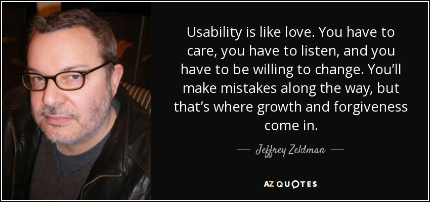 Usability is like love. You have to care, you have to listen, and you have to be willing to change. You'll make mistakes along the way, but that's where growth and forgiveness come in. - Jeffrey Zeldman