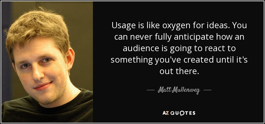Usage is like oxygen for ideas. You can never fully anticipate how an audience is going to react to something you've created until it's out there. - Matt Mullenweg