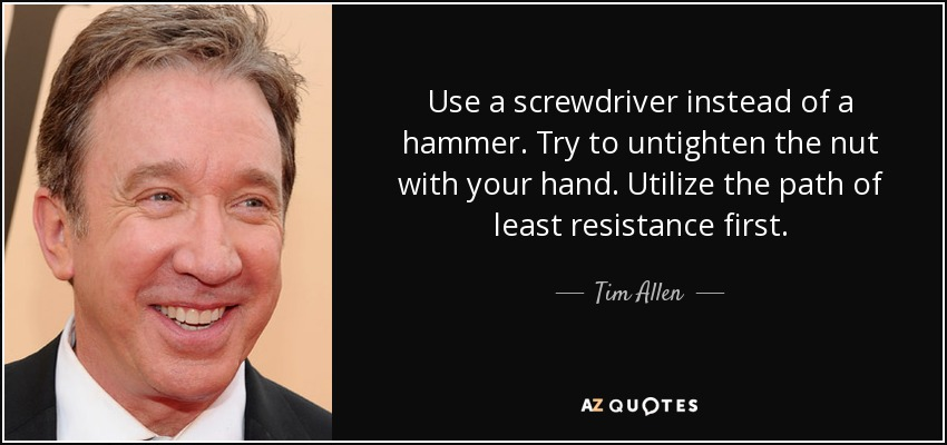 Use a screwdriver instead of a hammer. Try to untighten the nut with your hand. Utilize the path of least resistance first. - Tim Allen