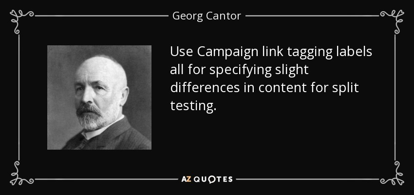 Use Campaign link tagging labels all for specifying slight differences in content for split testing. - Georg Cantor