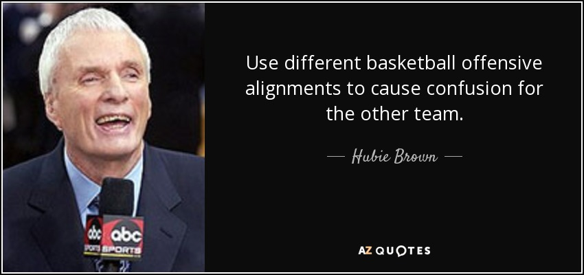 Use different basketball offensive alignments to cause confusion for the other team. - Hubie Brown