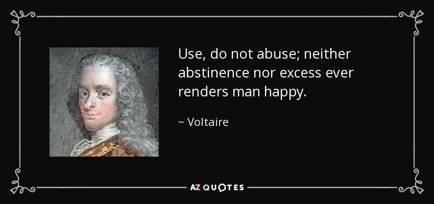 Use, do not abuse; neither abstinence nor excess ever renders man happy. - Voltaire