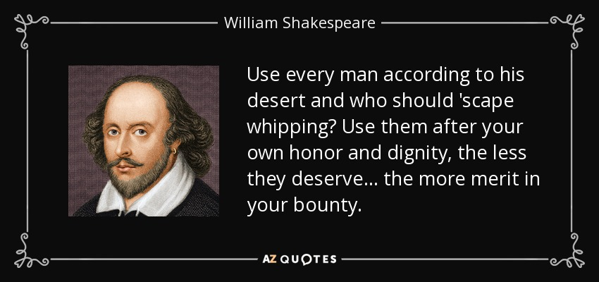 Use every man according to his desert and who should 'scape whipping? Use them after your own honor and dignity, the less they deserve ... the more merit in your bounty. - William Shakespeare