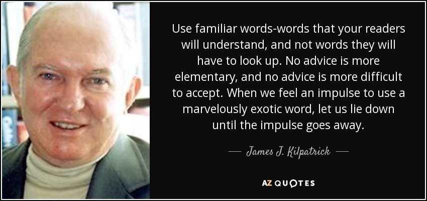 Use familiar words-words that your readers will understand, and not words they will have to look up. No advice is more elementary, and no advice is more difficult to accept. When we feel an impulse to use a marvelously exotic word, let us lie down until the impulse goes away. - James J. Kilpatrick