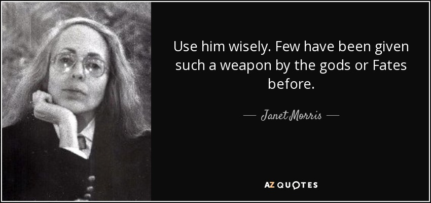 Use him wisely. Few have been given such a weapon by the gods or Fates before. - Janet Morris