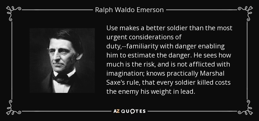 Use makes a better soldier than the most urgent considerations of duty,--familiarity with danger enabling him to estimate the danger. He sees how much is the risk, and is not afflicted with imagination; knows practically Marshal Saxe's rule, that every soldier killed costs the enemy his weight in lead. - Ralph Waldo Emerson