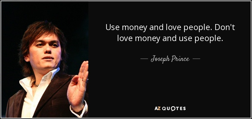 Use money and love people. Don't love money and use people. - Joseph Prince