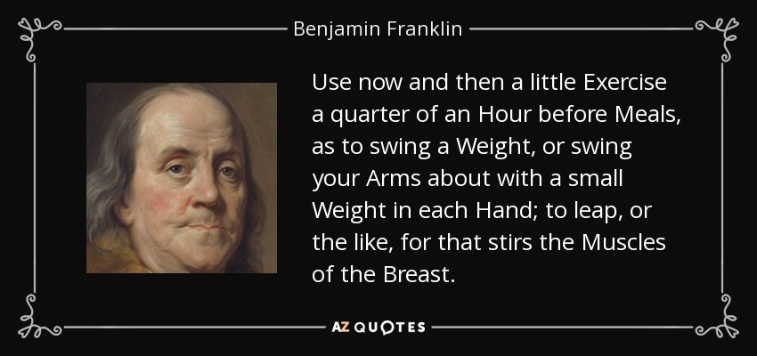 Use now and then a little Exercise a quarter of an Hour before Meals, as to swing a Weight, or swing your Arms about with a small Weight in each Hand; to leap, or the like, for that stirs the Muscles of the Breast. - Benjamin Franklin