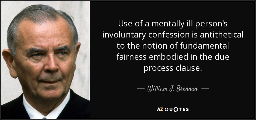 Use of a mentally ill person's involuntary confession is antithetical to the notion of fundamental fairness embodied in the due process clause. - William J. Brennan