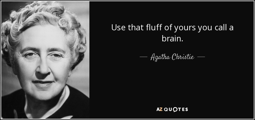 Use that fluff of yours you call a brain. - Agatha Christie
