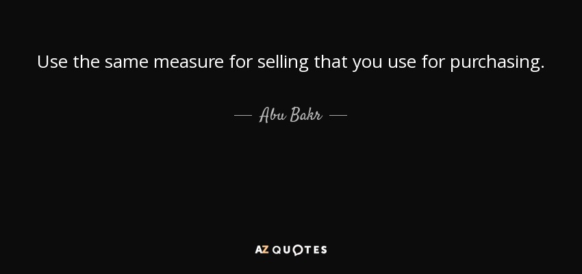 Use the same measure for selling that you use for purchasing. - Abu Bakr