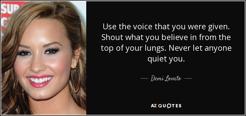 Use the voice that you were given. Shout what you believe in from the top of your lungs. Never let anyone quiet you. - Demi Lovato