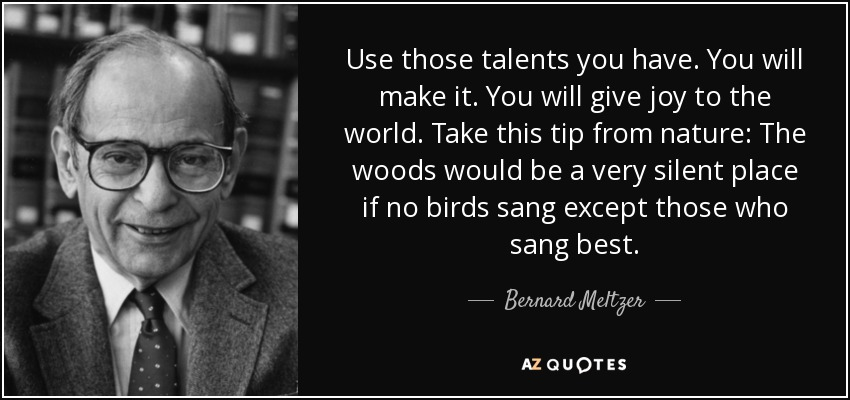 Use those talents you have. You will make it. You will give joy to the world. Take this tip from nature: The woods would be a very silent place if no birds sang except those who sang best. - Bernard Meltzer