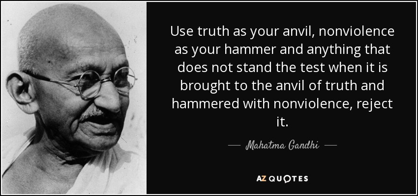 Use truth as your anvil, nonviolence as your hammer and anything that does not stand the test when it is brought to the anvil of truth and hammered with nonviolence, reject it. - Mahatma Gandhi