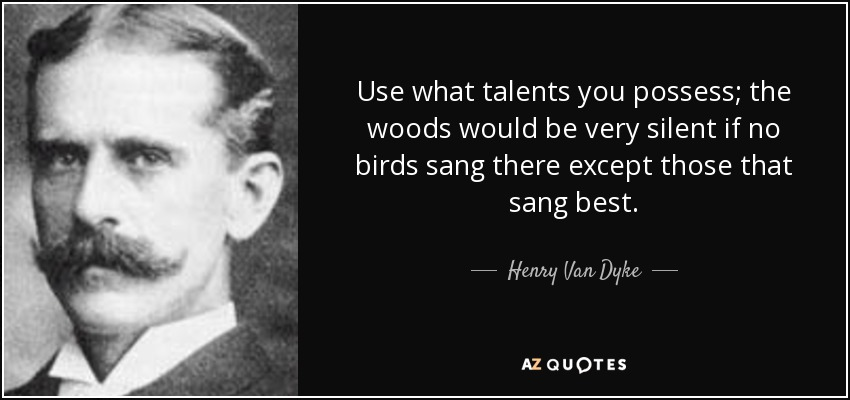 Use what talents you possess; the woods would be very silent if no birds sang there except those that sang best. - Henry Van Dyke