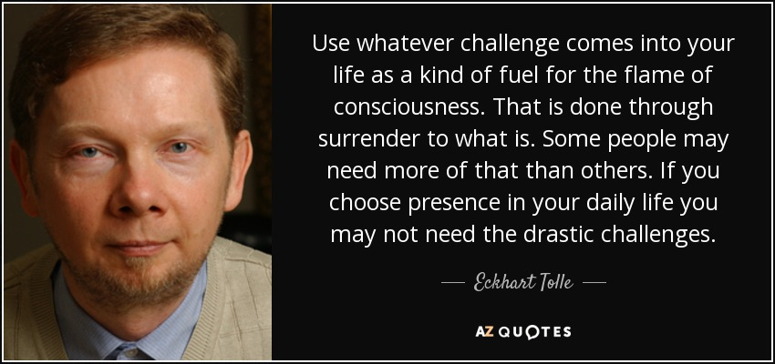 Use whatever challenge comes into your life as a kind of fuel for the flame of consciousness. That is done through surrender to what is. Some people may need more of that than others. If you choose presence in your daily life you may not need the drastic challenges. - Eckhart Tolle