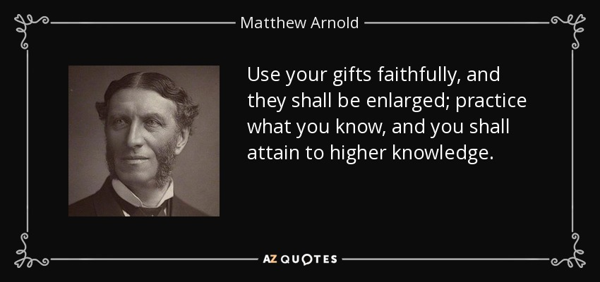 Use your gifts faithfully, and they shall be enlarged; practice what you know, and you shall attain to higher knowledge. - Matthew Arnold