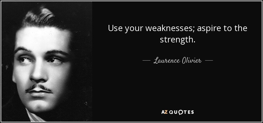 Use your weaknesses; aspire to the strength. - Laurence Olivier