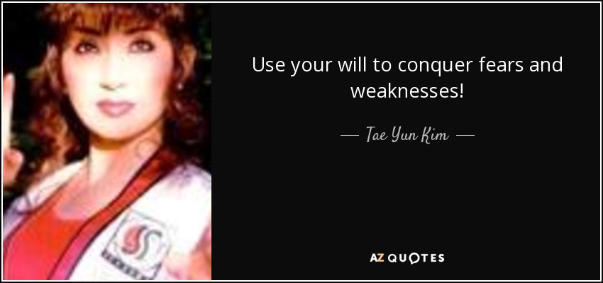 Use your will to conquer fears and weaknesses! - Tae Yun Kim