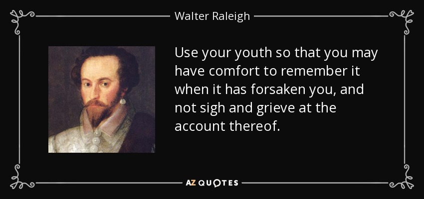 Use your youth so that you may have comfort to remember it when it has forsaken you, and not sigh and grieve at the account thereof. - Walter Raleigh