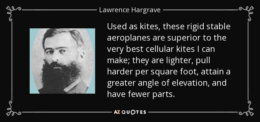 Used as kites, these rigid stable aeroplanes are superior to the very best cellular kites I can make; they are lighter, pull harder per square foot, attain a greater angle of elevation, and have fewer parts. - Lawrence Hargrave