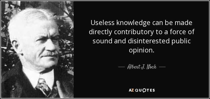 Useless knowledge can be made directly contributory to a force of sound and disinterested public opinion. - Albert J. Nock