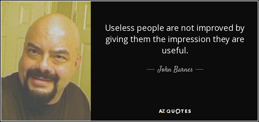 Useless people are not improved by giving them the impression they are useful. - John Barnes