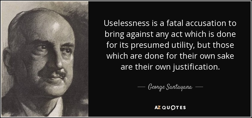 Uselessness is a fatal accusation to bring against any act which is done for its presumed utility, but those which are done for their own sake are their own justification. - George Santayana