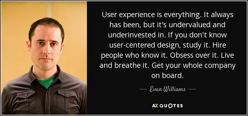 User experience is everything. It always has been, but it's undervalued and underinvested in. If you don't know user-centered design, study it. Hire people who know it. Obsess over it. Live and breathe it. Get your whole company on board. - Evan Williams